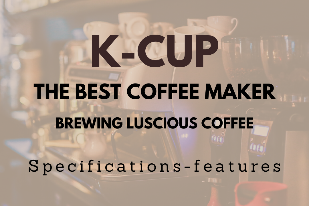 Best K Cup Coffee Maker For Brewing Luscious Coffees